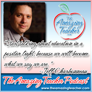 2013 National Teacher of the Year Jeff Charbonneau on the Amazing Teacher Podcast