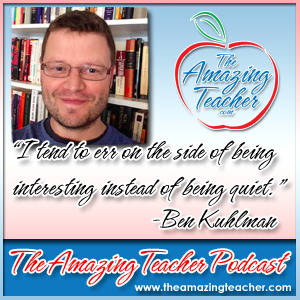 Ben Kuhlman on the Amazing Teacher Podcast